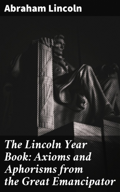 Lincoln Abraham The Lincoln Year Book: Axioms and Aphorisms from the Great Emancipator the great wings book