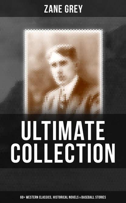 Zane Grey Zane Grey - Ultimate Collection: 60+ Western Classics, Historical Novels & Baseball Stories zane grey vanishing american