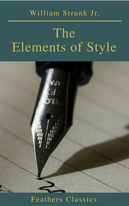 William Strunk Jr. The Elements of Style ( 4th Edition) (Feathers Classics) william jr strunk the elements of style 18 essential rules for good writing in english