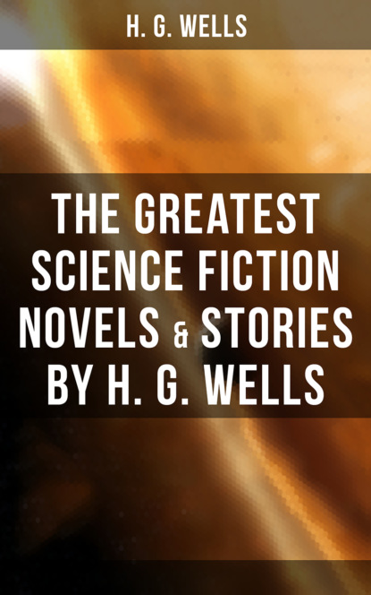 H. G. Wells The Greatest Science Fiction Novels & Stories by H. G. Wells недорого
