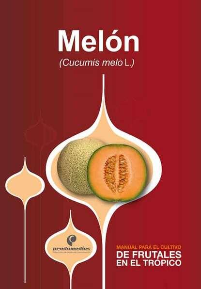 José Alejandro Cleves Manual para el cultivo de frutales en el trópico. Melón alejandro arias el niã±o predicador