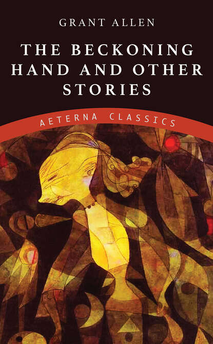 Allen Grant The Beckoning Hand and Other Stories allen grant paris grant allen s historical guides