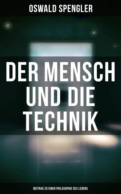 Oswald Spengler Der Mensch und die Technik (Beitrag zu einer Philosophie des Lebens)