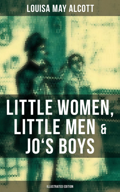 Луиза Мэй Олкотт Louisa May Alcott: Little Women, Little Men & Jo's Boys (Illustrated Edition) alcott louisa may a modern mephistopheles by l m alcott finnish edition