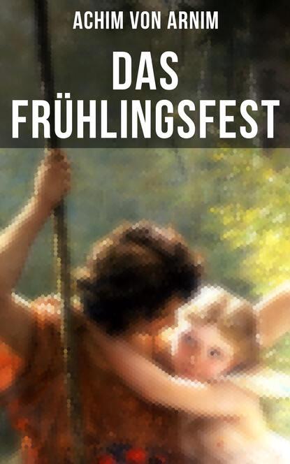 Achim von Arnim Das Frühlingsfest achim von arnim das frühlingsfest nachspiel