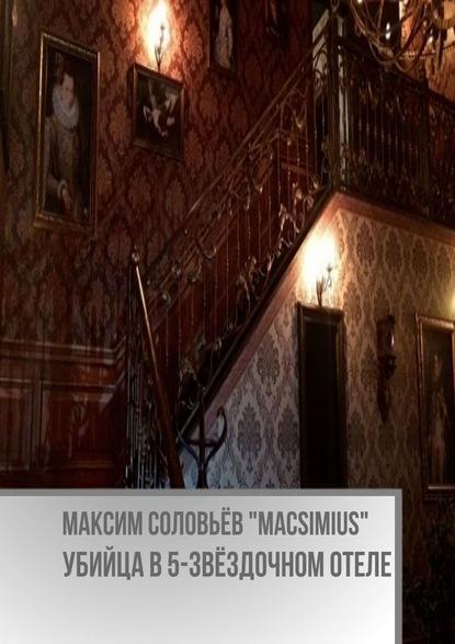 Максим Соловьёв «Macsimius» Убийца в5-звёздочном отеле