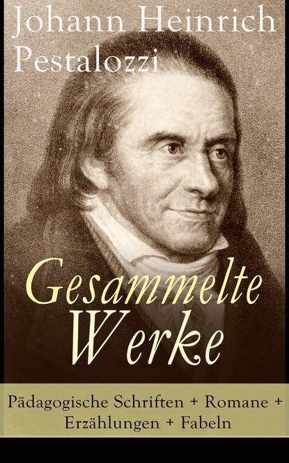 Фото - Johann Heinrich Pestalozzi Gesammelte Werke: Pädagogische Schriften + Romane + Erzählungen + Fabeln heinrich zschokke gesammelte werke