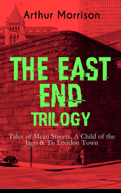 Morrison Arthur THE EAST END TRILOGY: Tales of Mean Streets, A Child of the Jago & To London Town arthur morrison tales of the old london slum – complete collection 4 novels