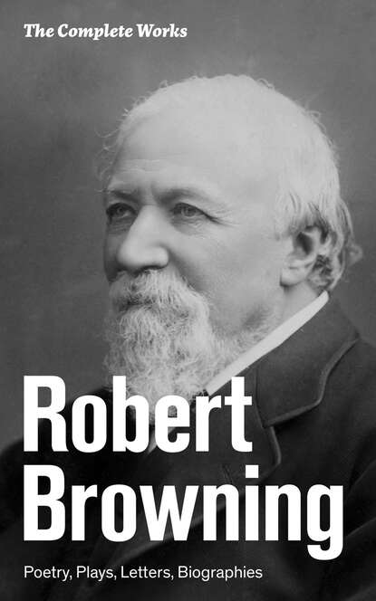 Robert Browning The Complete Works: Poetry, Plays, Letters, Biographies the complete poetry