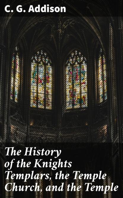 C. G. Addison The History of the Knights Templars, the Temple Church, and the Temple field walter stones of the temple or lessons from the fabric and furniture of the church