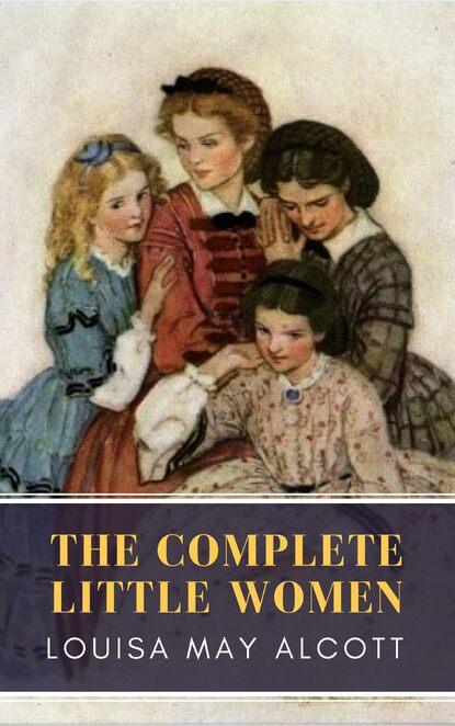 Луиза Мэй Олкотт The Complete Little Women: Little Women, Good Wives, Little Men, Jo's Boys