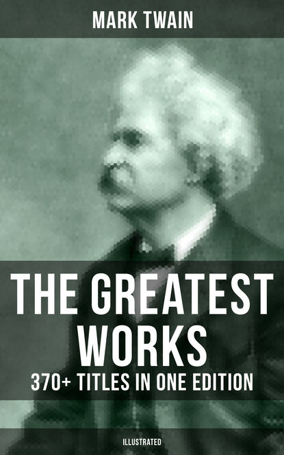 Марк Твен The Greatest Works of Mark Twain: 370+ Titles in One Edition (Illustrated) марк твен in defence of harriet shelley