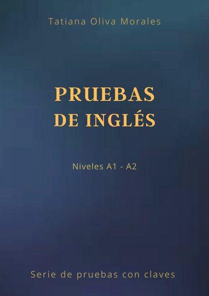 Tatiana Oliva Morales Pruebas de inglés. Niveles A1—A2. Serie de pruebas con claves