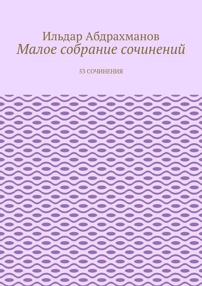 Ильдар Абдрахманов Малое собрание сочинений. 53 сочинения