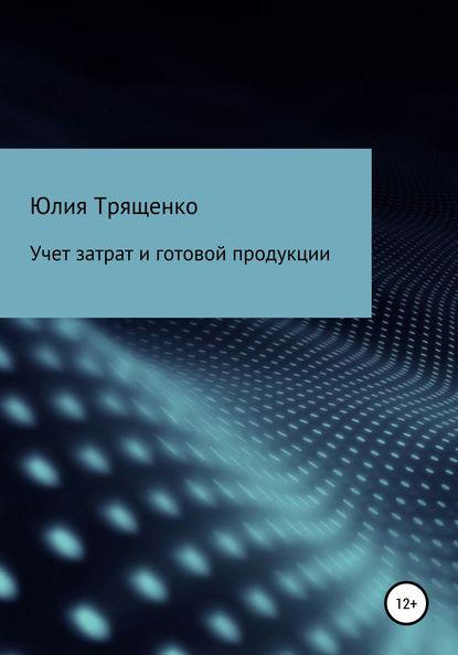 Фото - Юлия Трященко Учет затрат и готовой продукции юлия трященко бухгалтерский учет в торговле