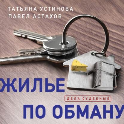 Устинова Татьяна Витальевна, Астахов Павел Алексеевич Жилье по обману обложка