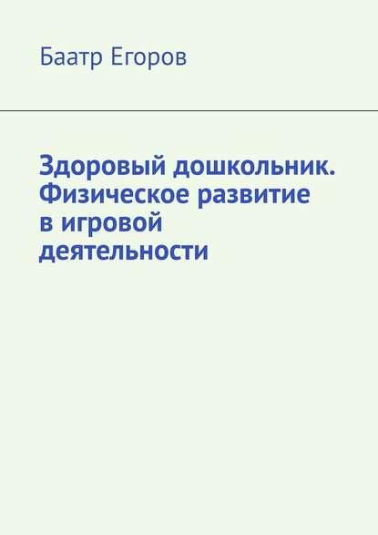 Баатр Егоров Здоровый дошкольник. Физическое развитие вигровой деятельности