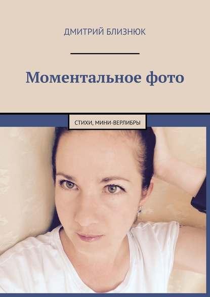 Дмитрий Близнюк Моментальноефото. Стихи, мини-верлибры оксана логашова лирические миниатюры