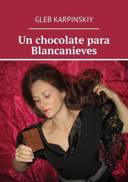 Фото - Gleb Karpinskiy Un chocolate para Blancanieves gleb karpinskiy huevos franceses el libro de relatos