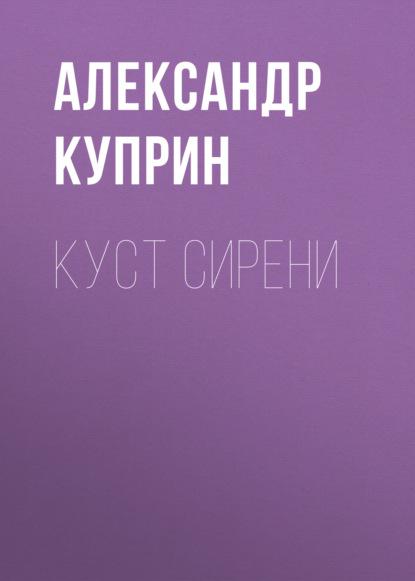 Александр Куприн Куст сирени александр куприн допрос