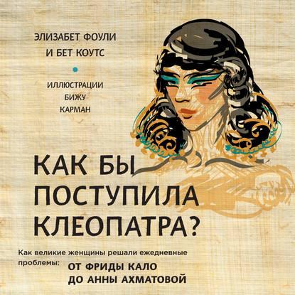 Фоули Элизабет, Коутс Бет Как бы поступила Клеопатра? Как великие женщины решали ежедневные проблемы: от Фриды Кало до Анны Ахматовой обложка