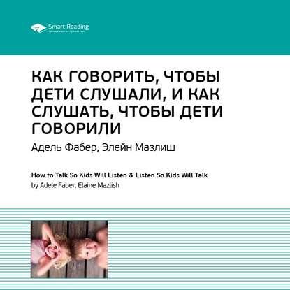 Краткое содержание книги: Как говорить, чтобы дети слушали, и как слушать, чтобы дети говорили. Адель Фабер, Элейн Мазлиш фото