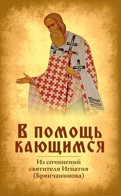 Святитель Игнатий (Брянчанинов) В помощь кающимся святитель игнатий брянчанинов в помощь кающимся