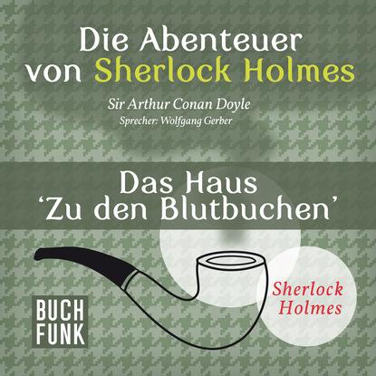 Фото - Артур Конан Дойл Sherlock Holmes: Die Abenteuer von Sherlock Holmes - Das Haus 'Zu den Blutbuchen' (Ungekürzt) felicitas rose das haus mit den grünen fensterläden