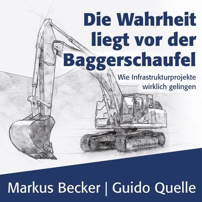 Markus Becker Die Wahrheit liegt vor der Baggerschaufel - Wie Infrastrukturprojekte wirklich gelingen (Ungekürzt) недорого