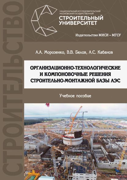 Вячеслав Белов Организационно-технологические и компоновочные решения строительно-монтажной базы АЭС