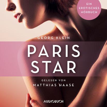 Georg Klein Paris Star - Erotische Erzählungen - Ein erotisches Hörbuch, Teil 7 (Ungekürzt) aimee erotisches an fremden orten 2 reiselust ungekürzt