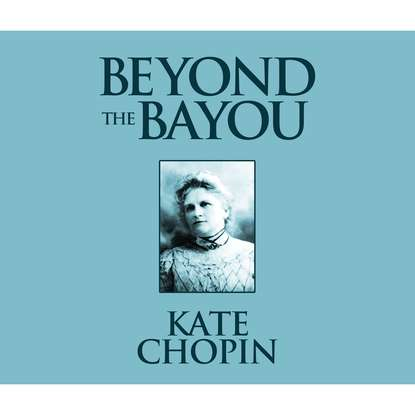 Kate Chopin Beyond the Bayou (Unabridged) недорого