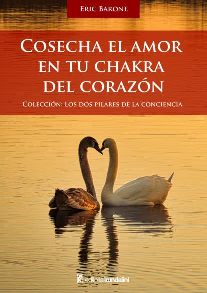 Eric Barone Cosecha el amor en tu chakra del corazón aris rayaki dios nos llama o la profecia del amor una revelacion de amor paz y bondad