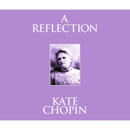 Kate Chopin A Reflection (Unabridged) недорого