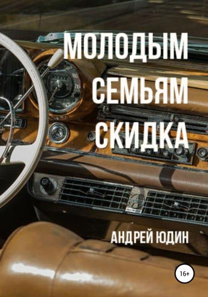 Андрей Андреевич Юдин Молодым семьям скидка