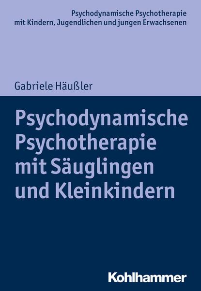 Gabriele Häußler Psychodynamische Psychotherapie mit Säuglingen und Kleinkindern maria teresa diez grieser psychodynamische psychotherapie mit jugendlichen