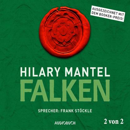 Фото - Hilary Mantel Falken, Teil 2 von 2 - Thomas Cromwell, Band 2 (Ungekürzt) hilary mantel bring up the bodies