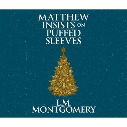 Фото - L. M. Montgomery Matthew Insists on Puffed Sleeves (Unabridged) matthew j marohl unexpected new life