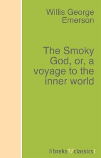 Willis George Emerson The Smoky God, or, a voyage to the inner world a new voyage round the world