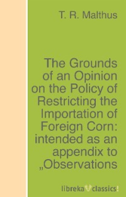 T. R. Malthus The Grounds of an Opinion on the Policy of Restricting the Importation of Foreign Corn: intended as an appendix to Observations on the corn laws baron de montesquieu thomas nugent the spirit of the laws