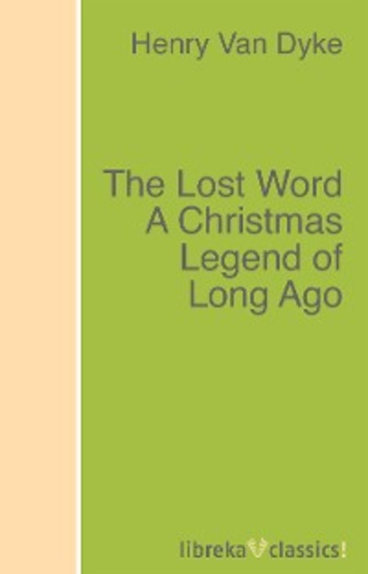 Henry Van Dyke The Lost Word A Christmas Legend of Long Ago henry van dyke the poetry of tennyson