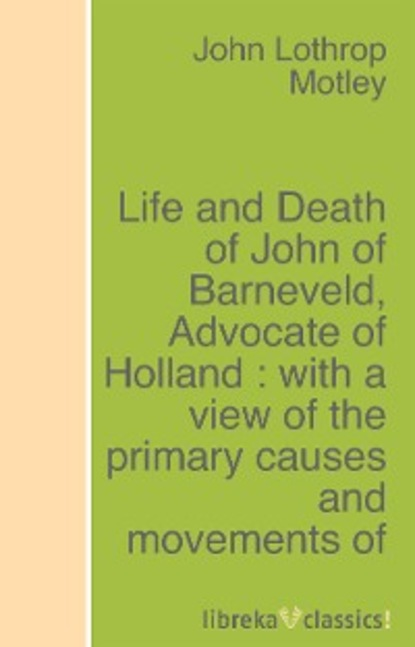 John Lothrop Motley Life and Death of John of Barneveld, Advocate of Holland : with a view of the primary causes and movements of the Thirty Years' War - Complete (1614-23) john cairney heroes are forever the life and times of celtic legend jimmy mcgrory