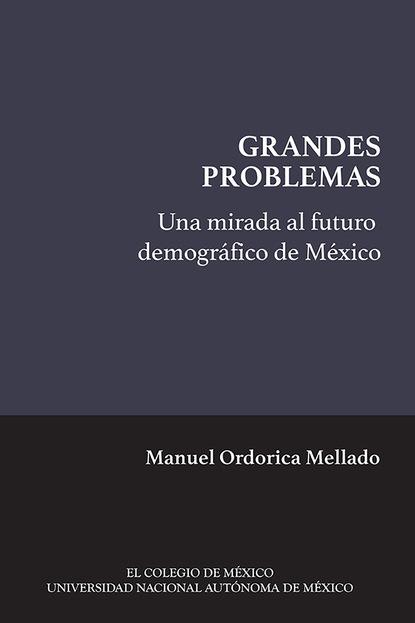 Manuel Ordorica Mellado Una mirada al futuro demográfico de México