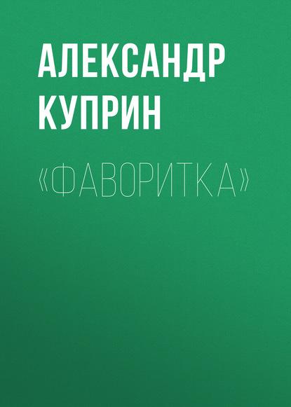 Фото - Александр Куприн «Фаворитка» александр куприн город ош