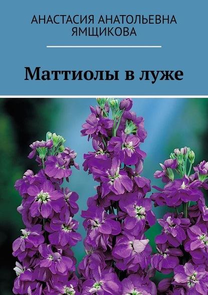 Анастасия Анатольевна Ямщикова Маттиолы влуже