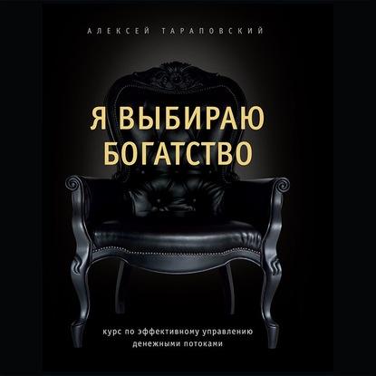 Тараповский Алексей Петрович Я выбираю богатство. Курс по эффективному управлению денежными потоками обложка