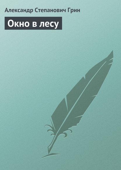 Александр Грин Окно в лесу александр григорьев волшебныйлес сказка