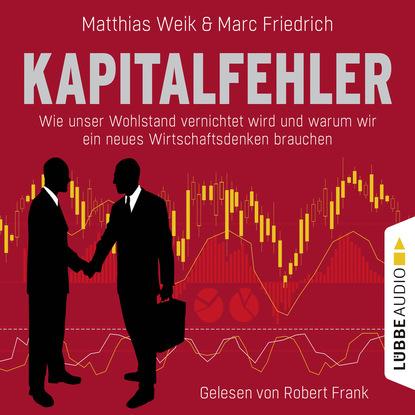 Matthias Weik Kapitalfehler - Wie unser Wohlstand vernichtet wird und warum wir ein neues Wirtschaftsdenken brauchen недорого