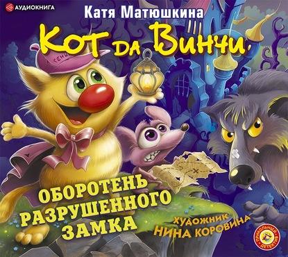 Катя Матюшкина Кот да Винчи. Оборотень разрушенного замка катя матюшкина кот да винчи оборотень разрушенного замка