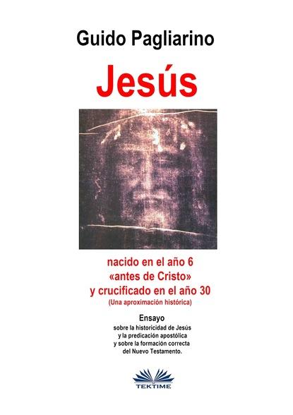 Guido Pagliarino Jesús, Nacido En El Año 6 «antes De Cristo» Y Crucificado En El Año 30 (Una Aproximación Histórica) máximo garcía ruiz la reforma y el cristianismo en el s xxi